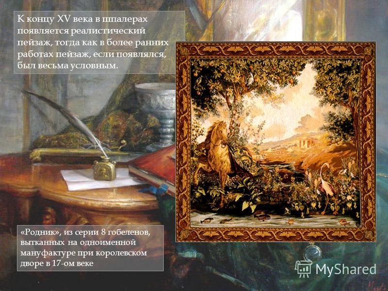 К концу XV века в шпалерах появляется реалистический пейзаж, тогда как в более ранних работах пейзаж, если появлялся, был весьма условным. «Родник», из серии 8 гобеленов, вытканных на одноименной мануфактуре при королевском дворе в 17-ом веке
