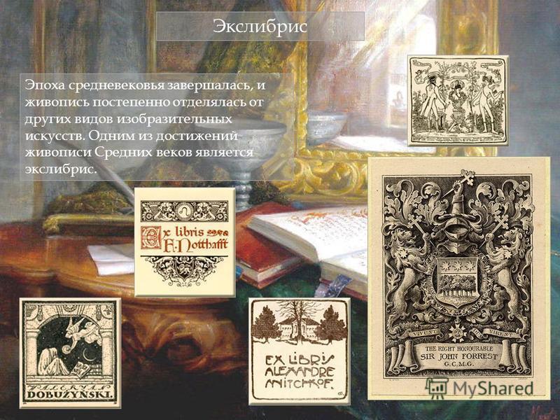 Экслибрис Эпоха средневековья завершалась, и живопись постепенно отделялась от других видов изобразительных искусств. Одним из достижений живописи Средних веков является экслибрис.