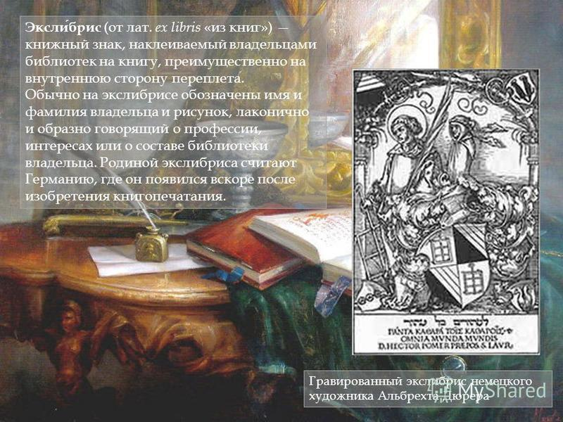 Экслибрис (от лат. ex libris «из книг») книжный знак, наклеиваемый владельцами библиотек на книгу, преимущественно на внутреннюю сторону переплета. Обычно на экслибрисе обозначены имя и фамилия владельца и рисунок, лаконично и образно говорящий о про