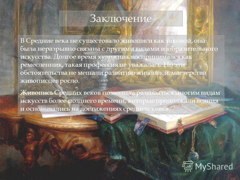 Заключение В Средние века не существовало живописи как таковой, она была неразрывно связана с другими видами изобразительного искусства. Долгое время художник воспринимался как ремесленник, такая профессия не уважалась. Но эти обстоятельства не мешал