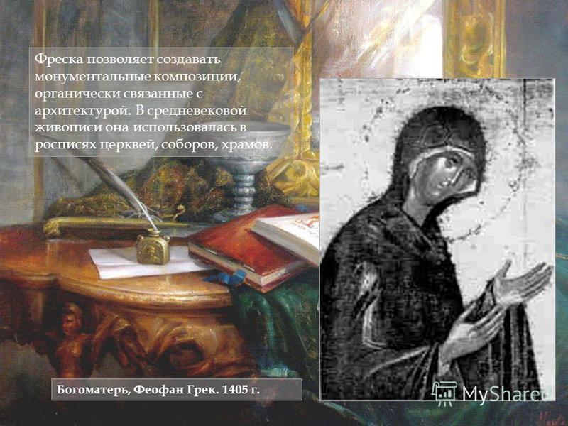 Фреска позволяет создавать монументальные композиции, органически связанные с архитектурой. В средневековой живописи она использовалась в росписях церквей, соборов, храмов. Богоматерь, Феофан Грек. 1405 г.