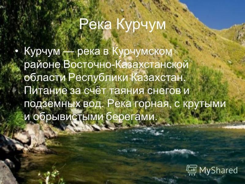 Река Курчум Курчум река в Курчумском районе Восточно-Казахстанской области Республики Казахстан. Питание за счёт таяния снегов и подземных вод. Река горная, с крутыми и обрывистыми берегами.