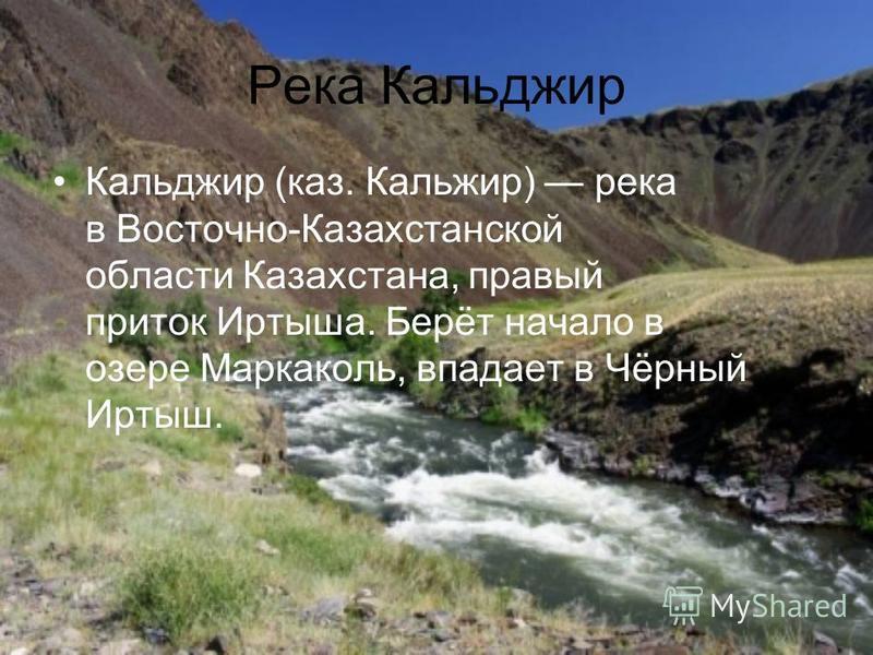 Река Кальджир Кальджир (каз. Кальжир) река в Восточно-Казахстанской области Казахстана, правый приток Иртыша. Берёт начало в озере Маркаколь, впадает в Чёрный Иртыш.
