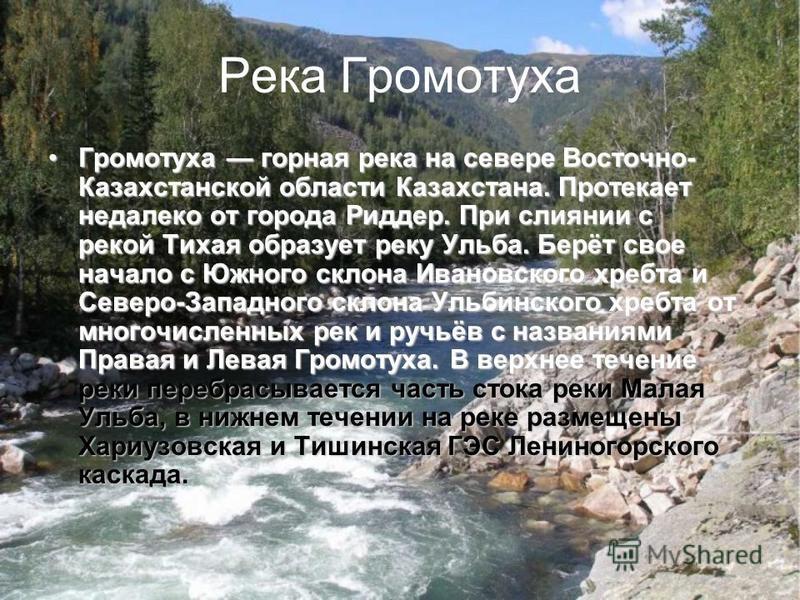 Река Громотуха Громотуха горная река на севере Восточно- Кaзахстанской области Казахстана. Протекает недалеко от города Риддер. При слиянии с рекой Тихая образует реку Ульба. Берёт свое начало с Южного склона Ивановского хребта и Северо-Западного скл