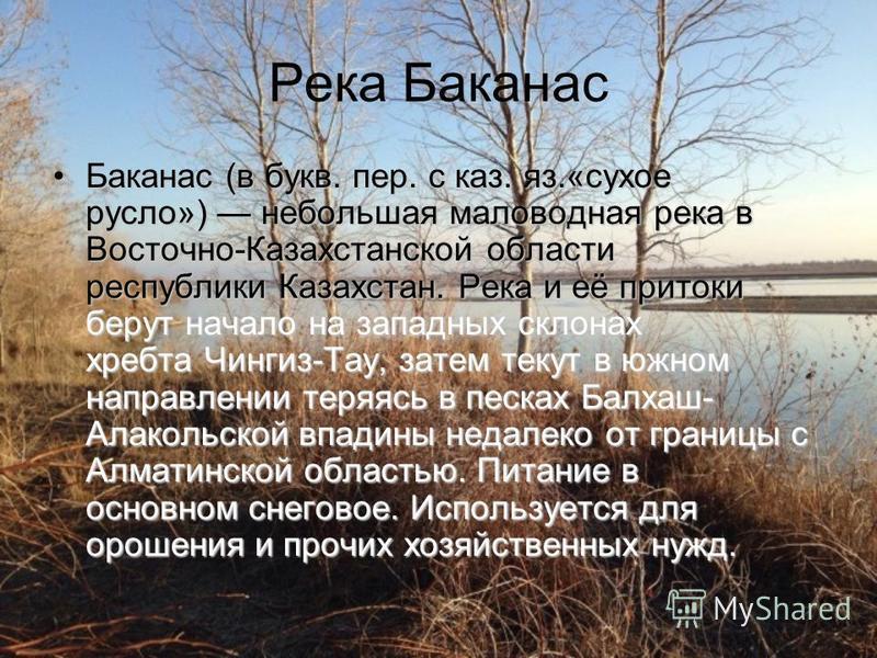 Река Баканас Баканас (в букв. пер. с каз. яз.«сухое русло») небольшая маловодная река в Восточно-Казахстанской области республики Казахстан. Река и её притоки берут начало на западных склонах хребта Чингиз-Тау, затем текут в южном направлении теряясь