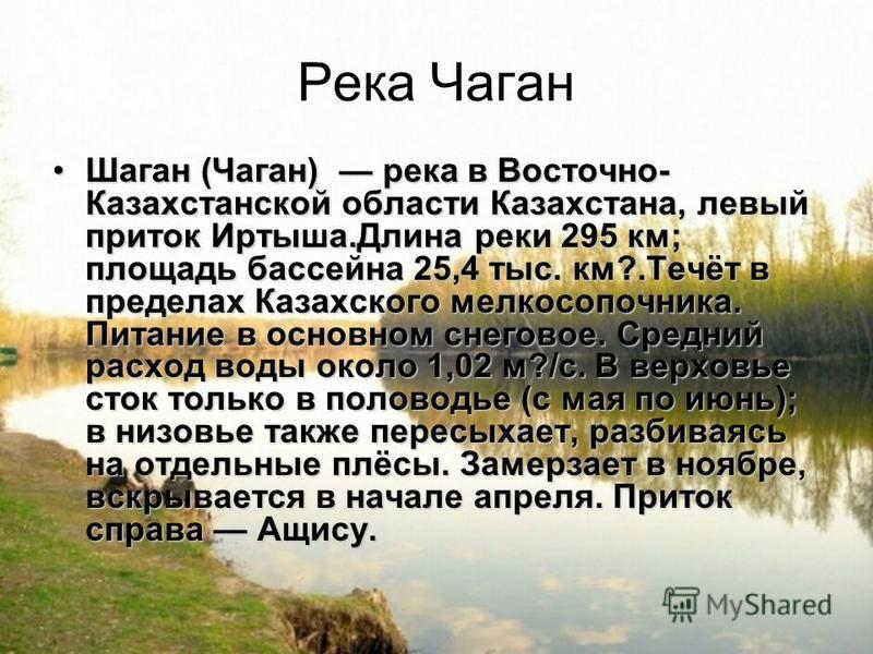Река Чаган Шаган (Чаган) река в Восточно- Казахстанской области Казахстана, левый приток Иртыша.Длина реки 295 км; площадь бассейна 25,4 тыс. км?.Течёт в пределах Казахского мелкосопочника. Питание в основном снеговое. Средний расход воды около 1,02