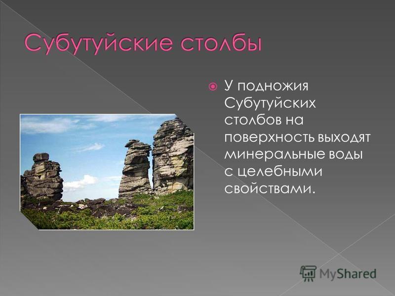У подножия Субутуйских столбов на поверхность выходят минеральные воды с целебными свойствами.