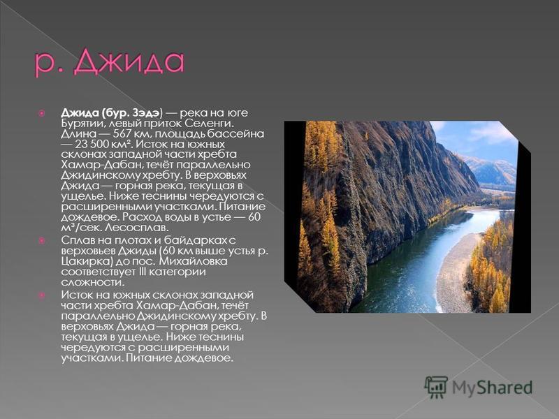 Джида (бур. Зэдэ ) река на юге Бурятии, левый приток Селенги. Длина 567 км, площадь бассейна 23 500 км². Исток на южных склонах западной части хребта Хамар-Дабан, течёт параллельно Джидинскому хребту. В верховьях Джида горная река, текущая в ущелье.