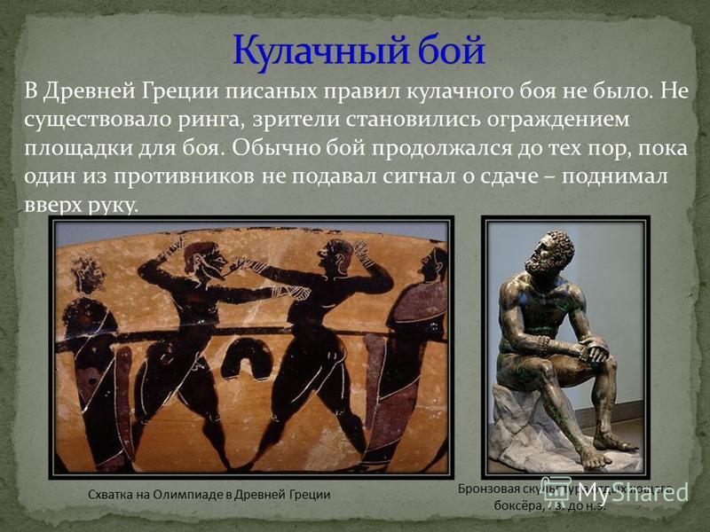 Бронзовая скульптура отдыхающего боксёра, I в. до н.э. В Древней Греции писаных правил кулачного боя не было. Не существовало ринга, зрители становились ограждением площадки для боя. Обычно бой продолжался до тех пор, пока один из противников не пода