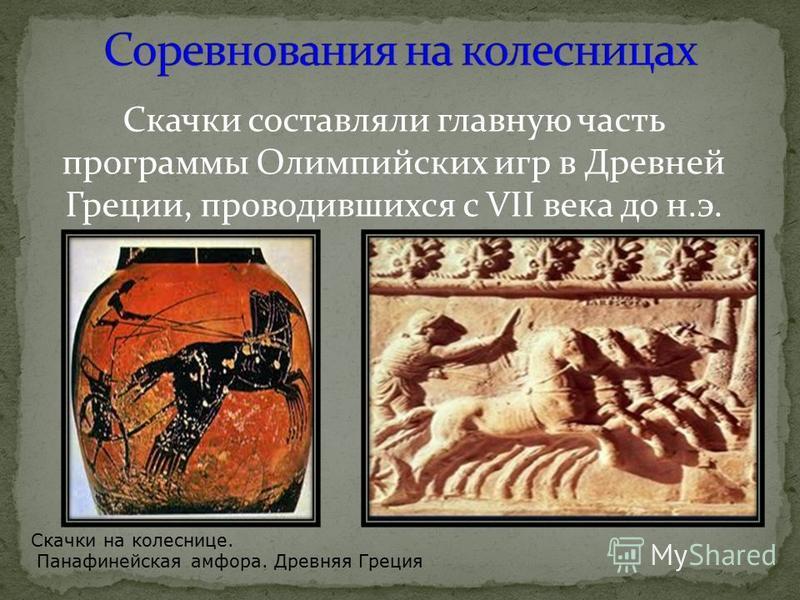 Скачки составляли главную часть программы Олимпийских игр в Древней Греции, проводившихся с VII века до н.э. Скачки на колеснице. Панафинейская амфора. Древняя Греция