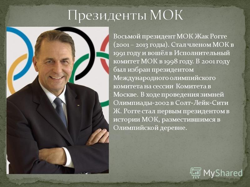 Восьмой президент МОК Жак Рогге (2001 – 2013 годы). Стал членом МОК в 1991 году и вошёл в Исполнительный комитет МОК в 1998 году. В 2001 году был избран президентом Международного олимпийского комитета на сессии Комитета в Москве. В ходе проведения з