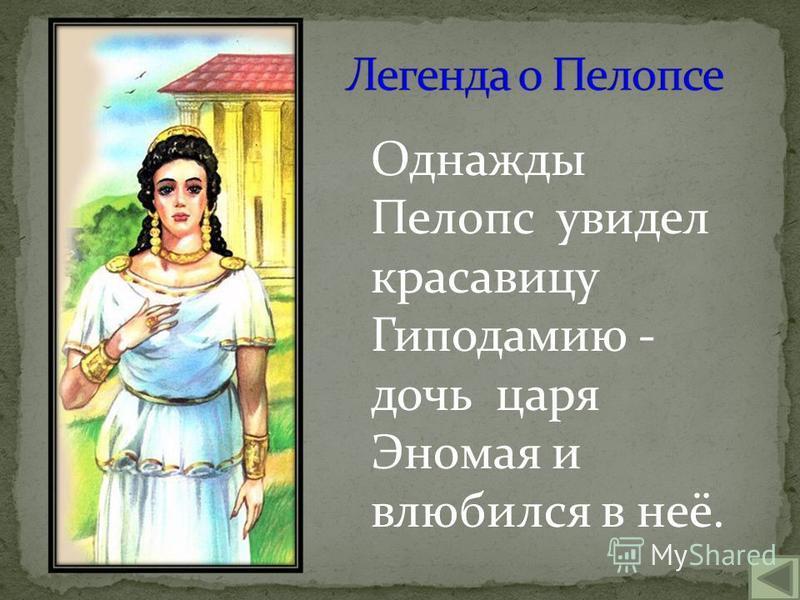 Однажды Пелопс увидел красавицу Гиподамию - дочь царя Эномая и влюбился в неё.