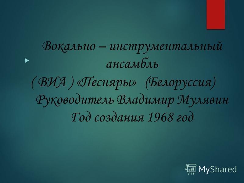 Вокально – инструментальный ансамбль ( ВИА ) «Песняры» (Белоруссия) Руководитель Владимир Мулявин Год создания 1968 год