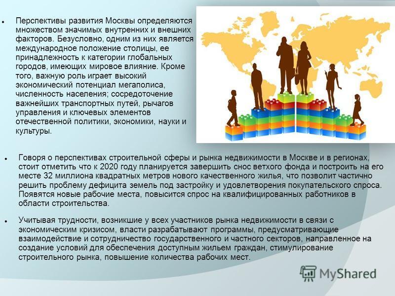 Говоря о перспективах строительной сферы и рынка недвижимости в Москве и в регионах, стоит отметить что к 2020 году планируется завершить снос ветхого фонда и построить на его месте 32 миллиона квадратных метров нового качественного жилья, что позвол