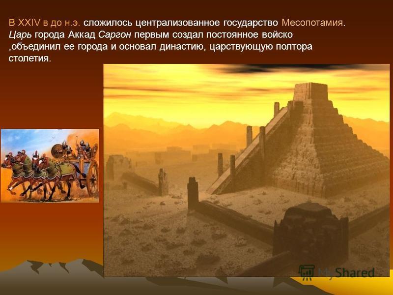 В XXIV в до н.э. сложилось централизованное государство Месопотамия. Царь города Аккад Саргон первым создал постоянное войско,объединил ее города и основал династию, царствующую полтора столетия.