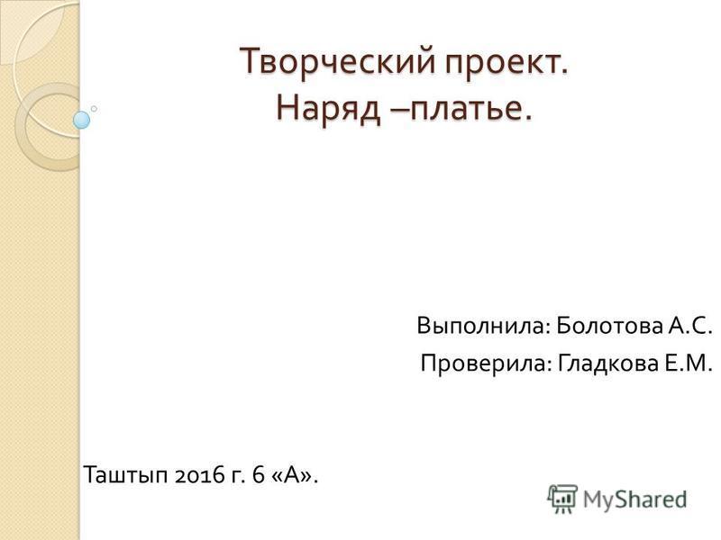 Творческий проект. Наряд – платье. Выполнила : Болотова А. С. Проверила : Гладкова Е. М. Таштып 2016 г. 6 « А ».