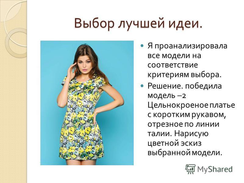 Выбор лучшей идеи. Я проанализировала все модели на соответствие критериям выбора. Решение. победила модель –2 Цельнокроеное платье с коротким рукавом, отрезное по линии талии. Нарисую цветной эскиз выбранной модели.