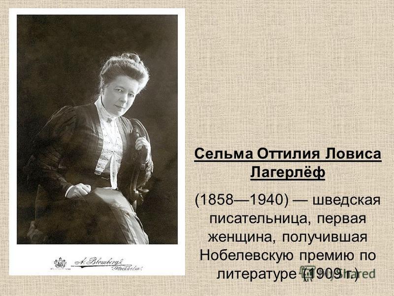 Сельма Оттилия Ловиса Лагерлёф (18581940) шведская писательница, первая женщина, получившая Нобелевскую премию по литературе (1909 г.)