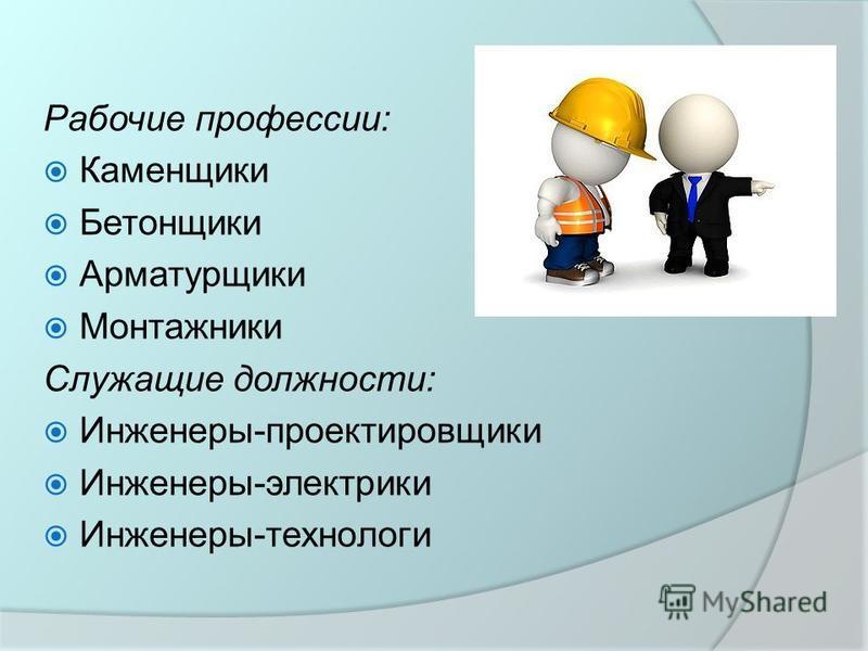 Рабочие профессии: Каменщики Бетонщики Арматурщики Монтажники Служащие должности: Инженеры-проектировщики Инженеры-электрики Инженеры-технологи