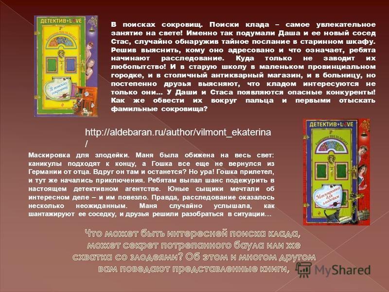 http://aldebaran.ru/author/vilmont_ekaterina / В поисках сокровищ. Поиски клада – самое увлекательное занятие на свете! Именно так подумали Даша и ее новый сосед Стас, случайно обнаружив тайное послание в старинном шкафу. Решив выяснить, кому оно адр
