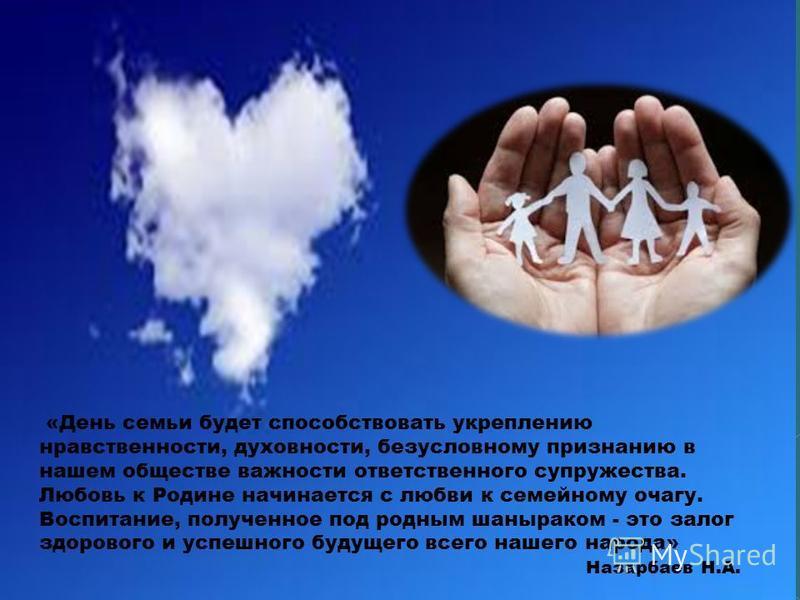 «День семьи будет способствовать укреплению нравственности, духовности, безусловному признанию в нашем обществе важности ответственного супружества. Любовь к Родине начинается с любви к семейному очагу. Воспитание, полученное под родным шаныраком - э