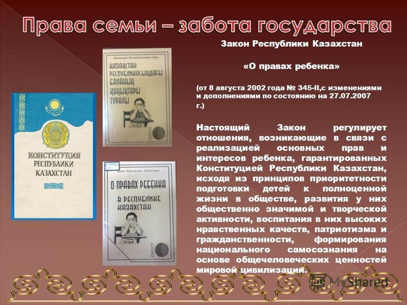 Закон Республики Казахстан «О правах ребенка» (от 8 августа 2002 года 345-II,с изменениями и дополнениями по состоянию на 27.07.2007 г.) Настоящий Закон регулирует отношения, возникающие в связи с реализацией основных прав и интересов ребенка, гарант
