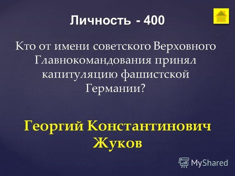 Личность - 400 Кто от имени советского Верховного Главнокомандования принял капитуляцию фашистской Германии? Георгий Константинович Жуков