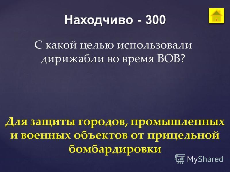 Находчиво - 300 С какой целью использовали дирижабли во время ВОВ? Для защиты городов, промышленных и военных объектов от прицельной бомбардировки