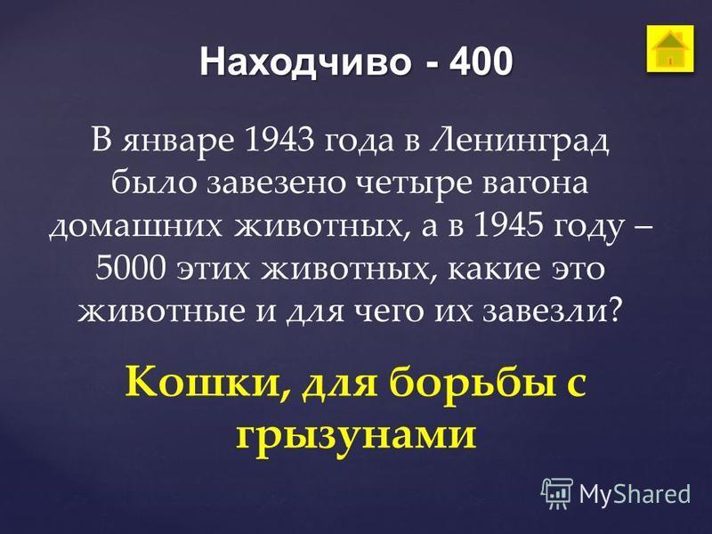 Находчиво - 400 В январе 1943 года в Ленинград было завезено четыре вагона домашних животных, а в 1945 году – 5000 этих животных, какие это животные и для чего их завезли? Кошки, для борьбы с грызунами