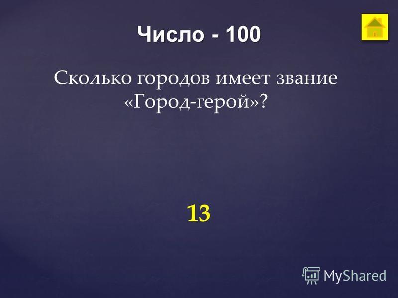 Число - 100 Сколько городов имеет звание «Город-герой»? 13