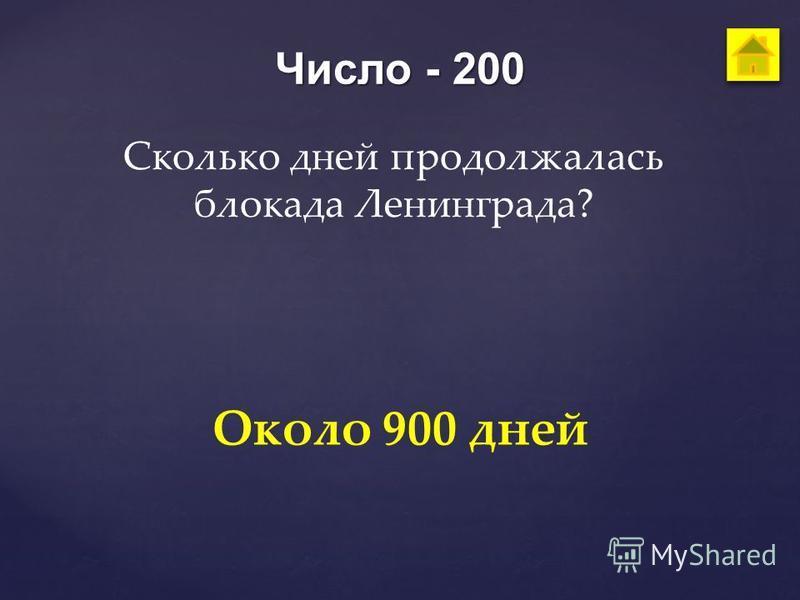Число - 200 Сколько дней продолжалась блокада Ленинграда? Около 900 дней