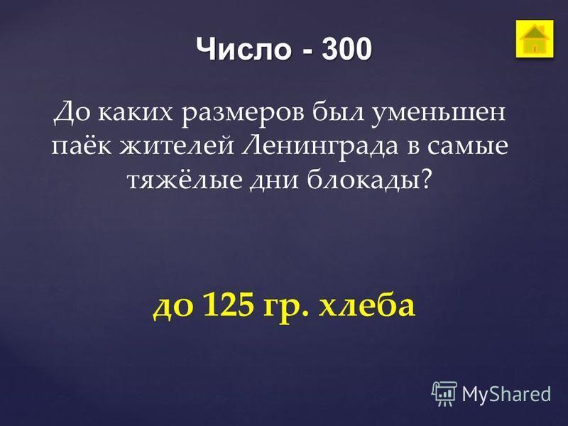 Число - 300 До каких размеров был уменьшен паёк жителей Ленинграда в самые тяжёлые дни блокады? до 125 гр. хлеба