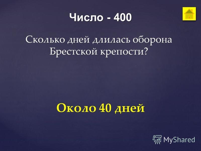 Число - 400 Сколько дней длилась оборона Брестской крепости? Около 40 дней