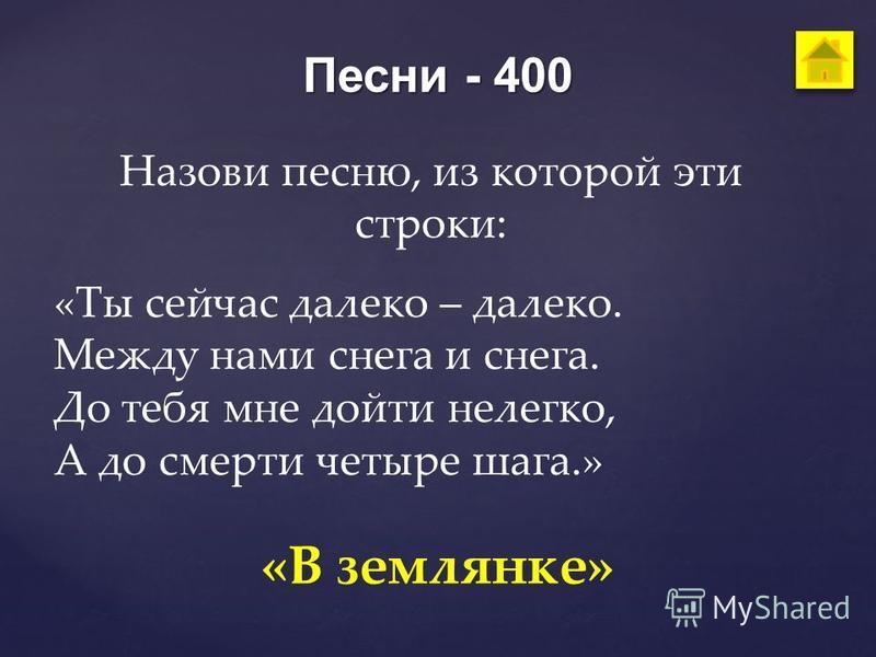 Песни - 400 Назови песню, из которой эти строки: «Ты сейчас далеко – далеко. Между нами снега и снега. До тебя мне дойти нелегко, А до смерти четыре шага.» «В землянке»