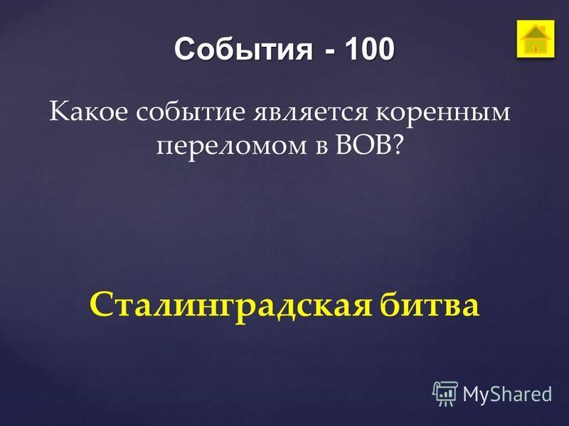 События - 100 Какое событие является коренным переломом в ВОВ? Сталинградская битва