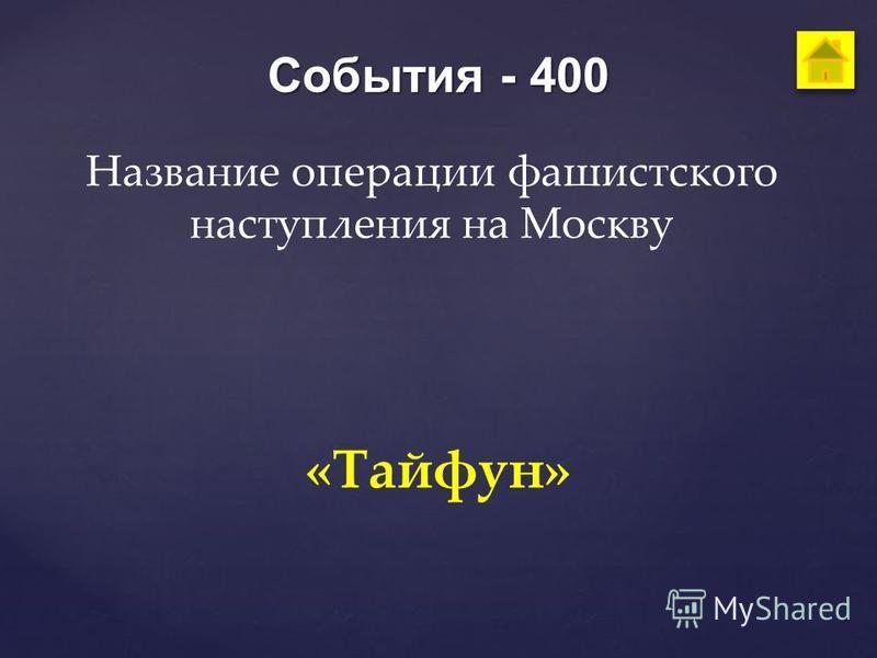 События - 400 Название операции фашистского наступления на Москву «Тайфун»