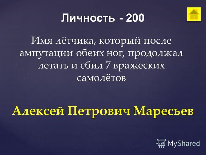 Личность - 200 Имя лётчика, который после ампутации обеих ног, продолжал летать и сбил 7 вражеских самолётов Алексей Петрович Маресьев