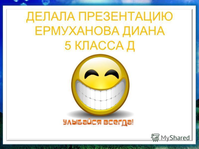 ДЕЛАЛА ПРЕЗЕНТАЦИЮ ЕРМУХАНОВА ДИАНА 5 КЛАССА Д
