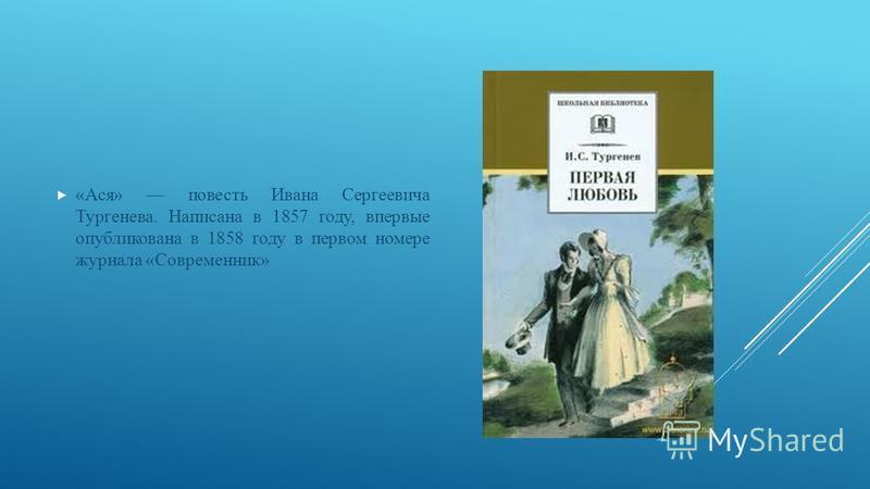«Ася» повесть Ивана Сергеевича Тургенева. Написана в 1857 году, впервые опубликована в 1858 году в первом номере журнала «Современник»