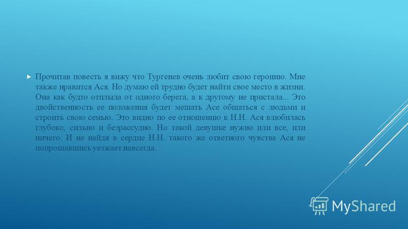 Прочитав повесть я вижу что Тургенев очень любит свою героиню. Мне также нравится Ася. Но думаю ей трудно будет найти свое место в жизни. Она как будто отплыла от одного берега, а к другому не пристала... Это двойственность ее положения будет мешать