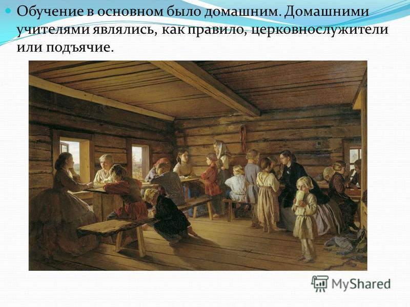 Обучение в основном было домашним. Домашними учителями являлись, как правило, церковнослужители или подьячие.