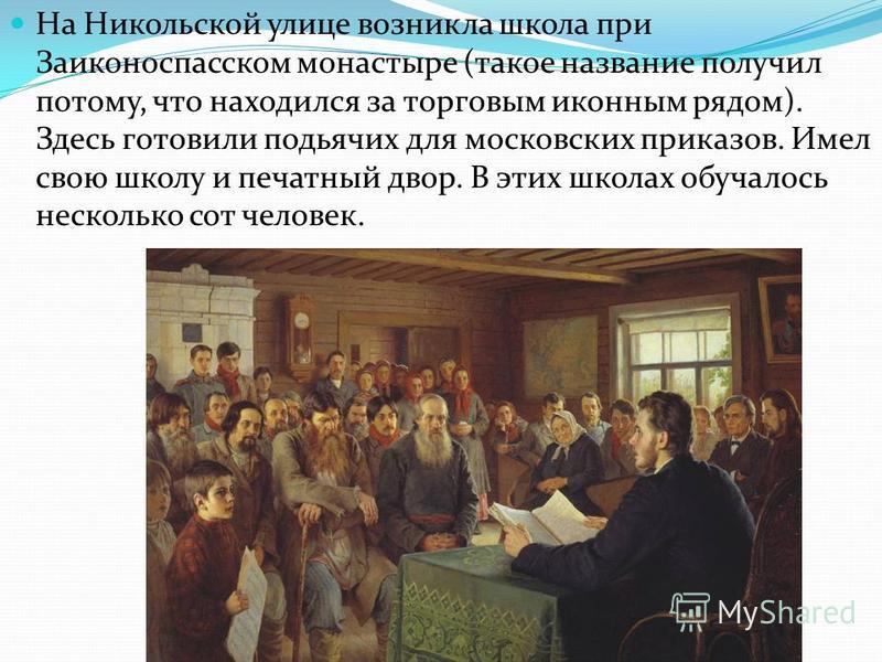 На Никольской улице возникла школа при Заиконоспасском монастыре (такое название получил потому, что находился за торговым иконным рядом). Здесь готовили подьячих для московских приказов. Имел свою школу и печатный двор. В этих школах обучалось неско