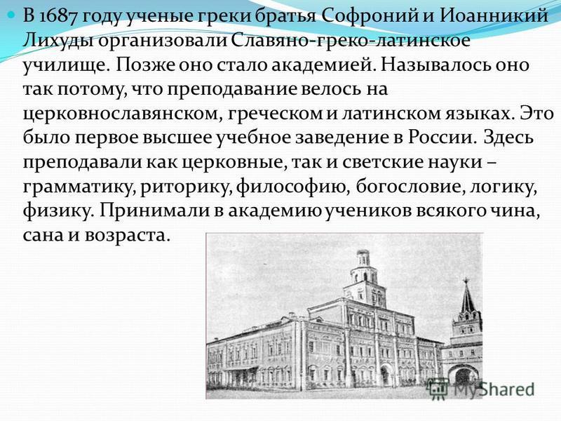 В 1687 году ученые греки братья Софроний и Иоанникий Лихуды организовали Славяно-греко-латинское училище. Позже оно стало академией. Называлось оно так потому, что преподавание велось на церковнославянском, греческом и латинском языках. Это было перв