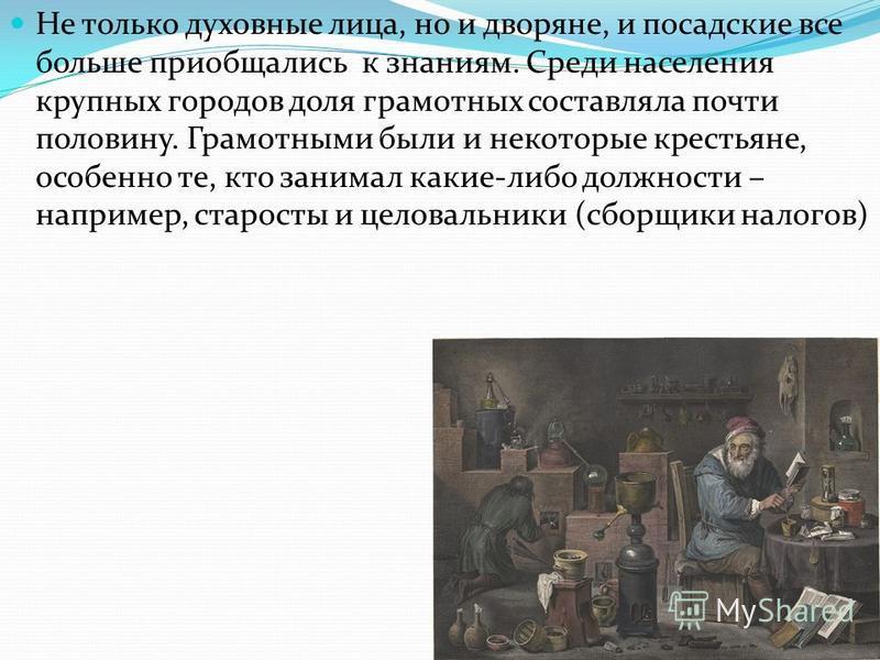 Не только духовные лица, но и дворяне, и посадские все больше приобщались к знаниям. Среди населения крупных городов доля грамотных составляла почти половину. Грамотными были и некоторые крестьяне, особенно те, кто занимал какие-либо должности – напр