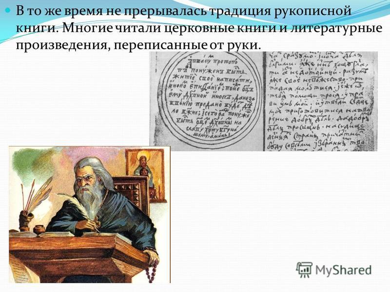 В то же время не прерывалась традиция рукописной книги. Многие читали церковные книги и литературные произведения, переписанные от руки.