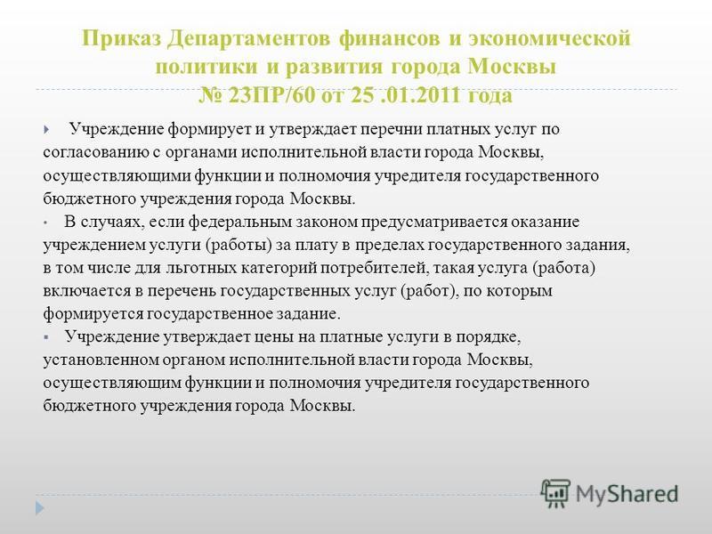 Приказ Департаментов финансов и экономической политики и развития города Москвы 23ПР/60 от 25.01.2011 года Учреждение формирует и утверждает перечни платных услуг по согласованию с органами исполнительной власти города Москвы, осуществляющими функции
