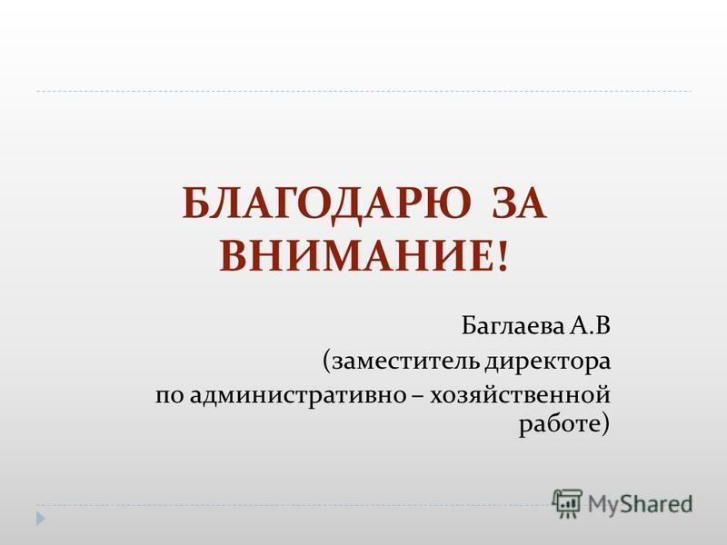 БЛАГОДАРЮ ЗА ВНИМАНИЕ! Баглаева А.В (заместитель директора по административно – хозяйственной работе)
