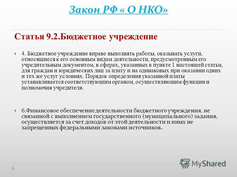 Закон РФ « О НКО» Статья 9.2. Бюджетное учреждение 4. Бюджетное учреждение вправе выполнять работы, оказывать услуги, относящиеся к его основным видам деятельности, предусмотренным его учредительным документом, в сферах, указанных в пункте 1 настояще