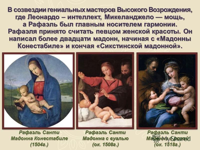 В созвездии гениальных мастеров Высокого Возрождения, где Леонардо – интеллект, Микеланджело мощь, а Рафаэль был главным носителем гармонии. Рафаэля принято считать певцом женской красоты. Он написал более двадцати мадонн, начиная с «Мадонны Конестаб