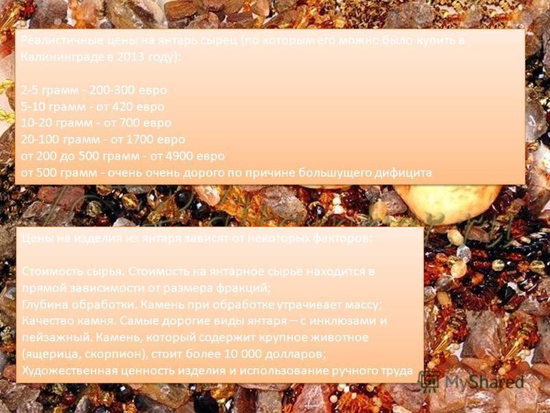 Реалистичные цены на янтару сырец (по которым его можно было купить в Калининграде в 2013 году): 2-5 грамм - 200-300 евро 5-10 грамм - от 420 евро 10-20 грамм - от 700 евро 20-100 грамм - от 1700 евро от 200 до 500 грамм - от 4900 евро от 500 грамм -
